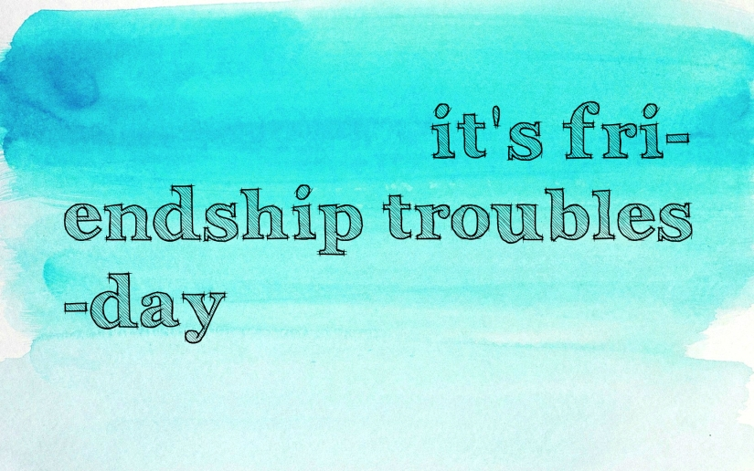 It's Fri(endship troubles)day.